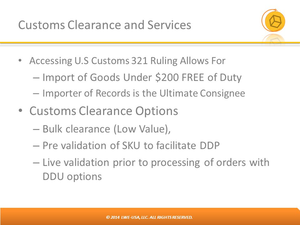 © 2014 LWE-USA, LLC. ALL RIGHTS RESERVED. Customs Clearance and Services Accessing U.S Customs 321 Ruling Allows For – Import of Goods Under $200 FREE