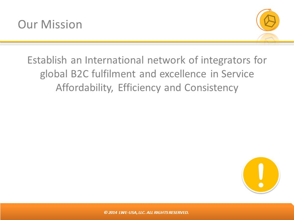 © 2014 LWE-USA, LLC. ALL RIGHTS RESERVED. Our Mission Establish an International network of integrators for global B2C fulfilment and excellence in Se