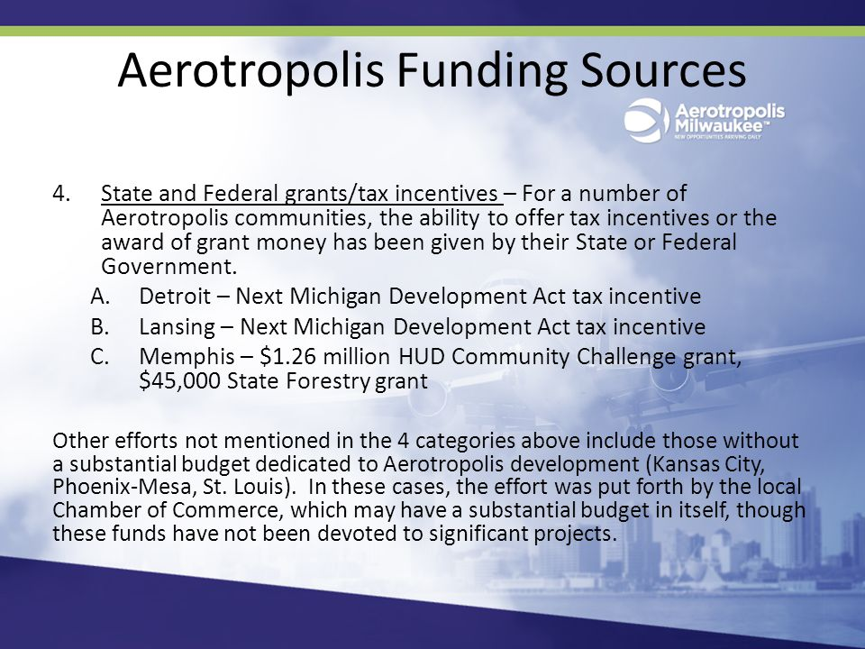 Aerotropolis Funding Sources 4.State and Federal grants/tax incentives – For a number of Aerotropolis communities, the ability to offer tax incentives or the award of grant money has been given by their State or Federal Government.