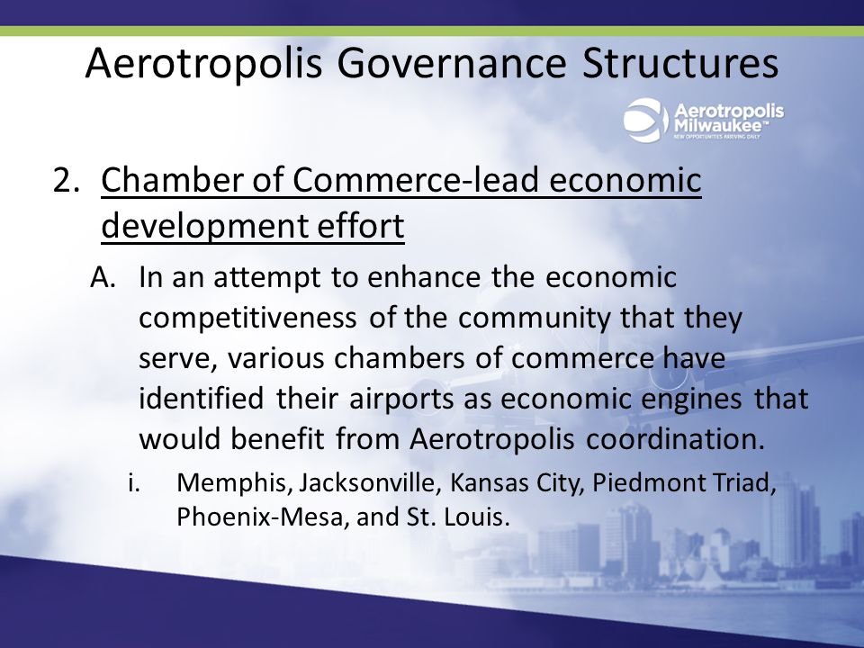 Aerotropolis Governance Structures 2.Chamber of Commerce-lead economic development effort A.In an attempt to enhance the economic competitiveness of the community that they serve, various chambers of commerce have identified their airports as economic engines that would benefit from Aerotropolis coordination.