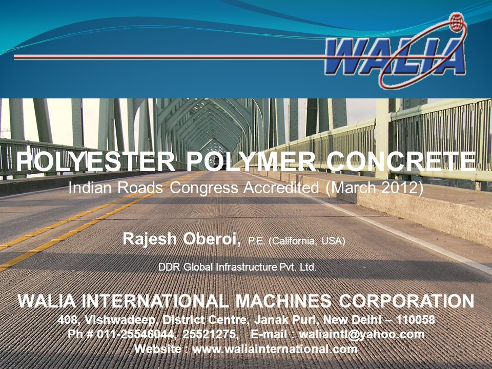 POLYESTER POLYMER CONCRETE Indian Roads Congress Accredited (March 2012) DDR Global Infrastructure Pvt. Ltd. Rajesh Oberoi, P.E. (California, USA) WAL