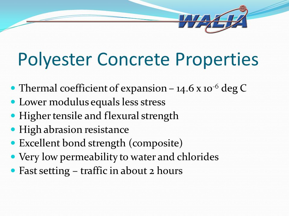 Polyester Concrete Properties Thermal coefficient of expansion – 14.6 x 10 -6 deg C Lower modulus equals less stress Higher tensile and flexural stren