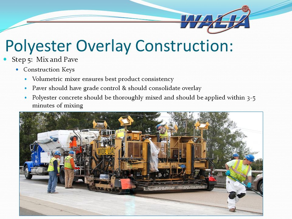 Polyester Overlay Construction: Step 5: Mix and Pave Construction Keys Volumetric mixer ensures best product consistency Paver should have grade contr