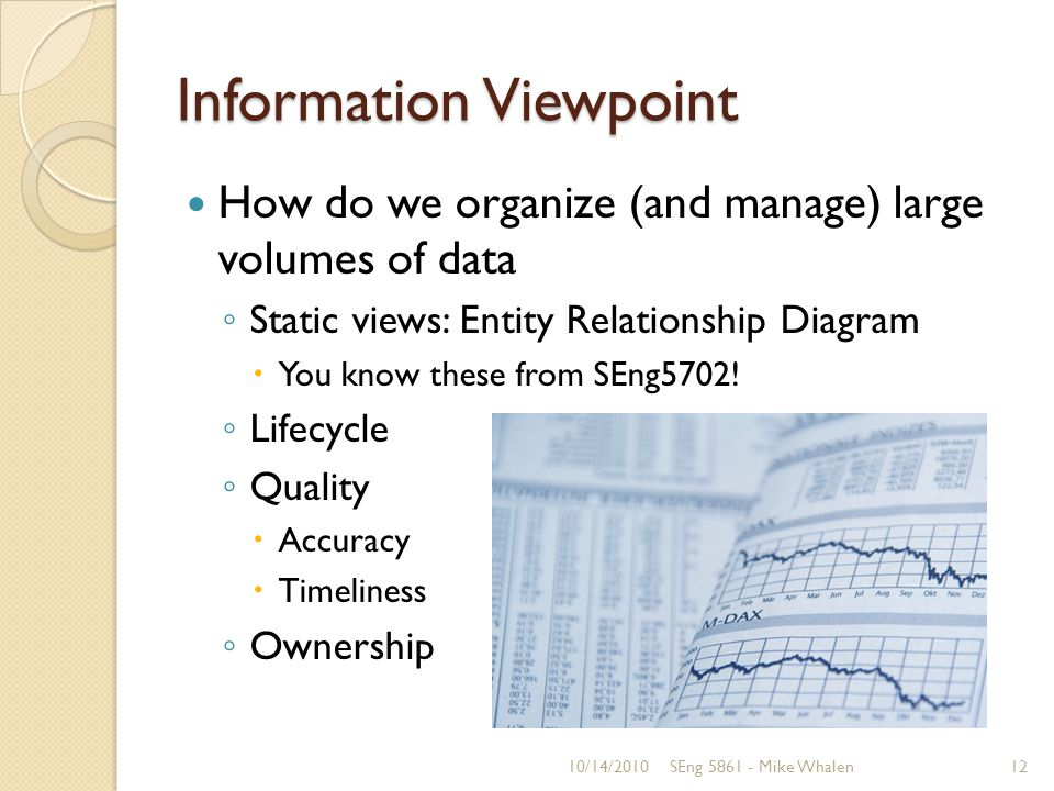 Information Viewpoint How do we organize (and manage) large volumes of data Static views: Entity Relationship Diagram You know these from SEng5702.