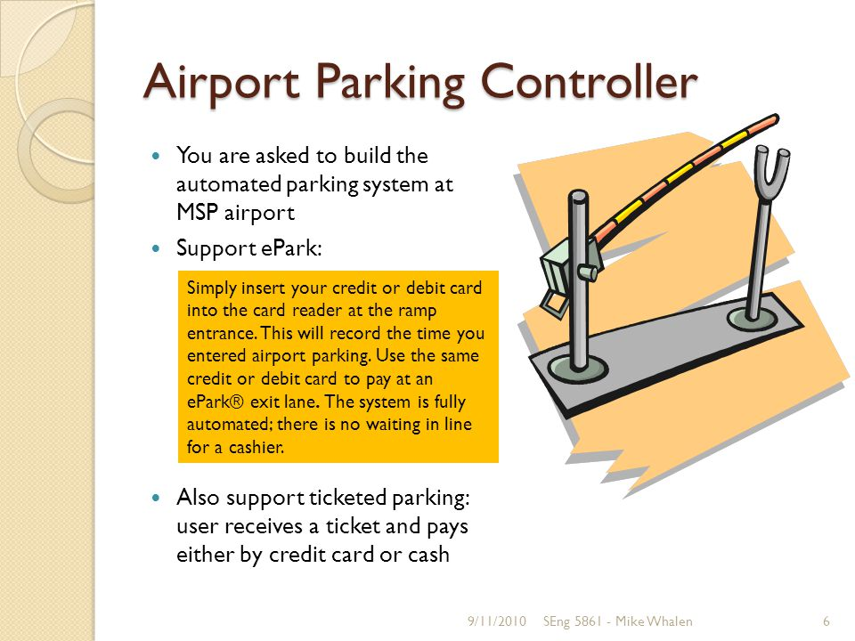 Airport Parking Controller You are asked to build the automated parking system at MSP airport Support ePark: Also support ticketed parking: user receives a ticket and pays either by credit card or cash 9/11/2010SEng 5861 - Mike Whalen6 Simply insert your credit or debit card into the card reader at the ramp entrance.