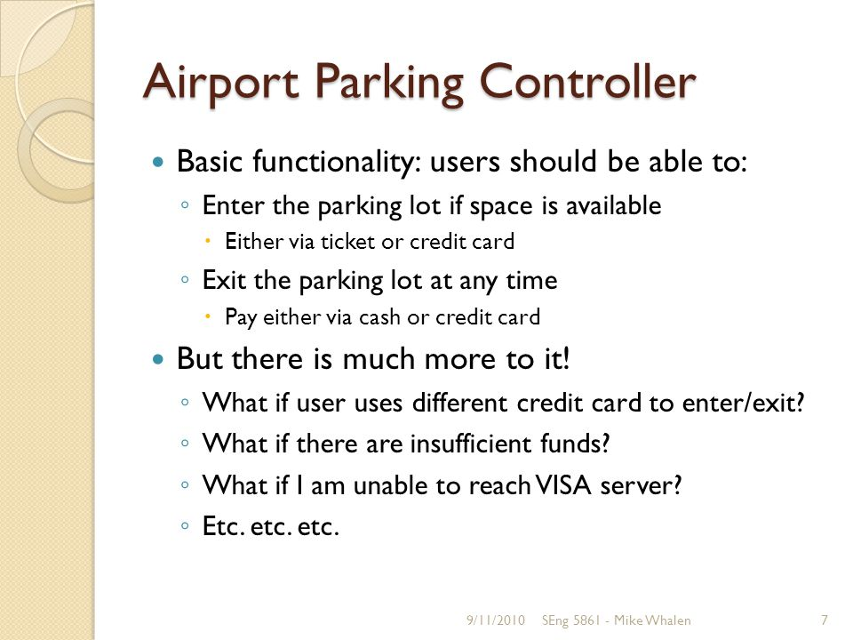 Airport Parking Controller Basic functionality: users should be able to: Enter the parking lot if space is available Either via ticket or credit card Exit the parking lot at any time Pay either via cash or credit card But there is much more to it.