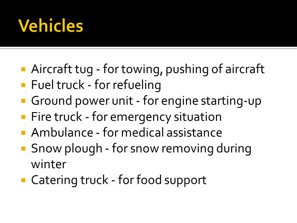 Aircraft tug - for towing, pushing of aircraft Fuel truck - for refueling Ground power unit - for engine starting-up Fire truck - for emergency situation Ambulance - for medical assistance Snow plough - for snow removing during winter Catering truck - for food support