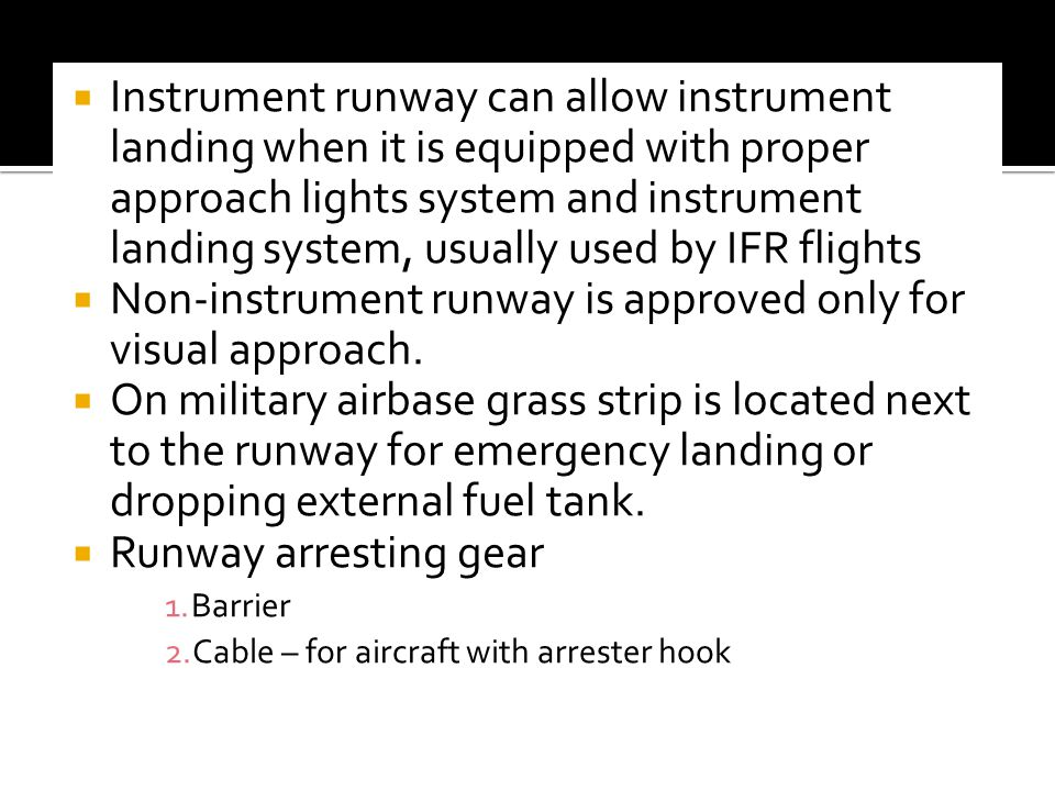 Instrument runway can allow instrument landing when it is equipped with proper approach lights system and instrument landing system, usually used by IFR flights Non-instrument runway is approved only for visual approach.