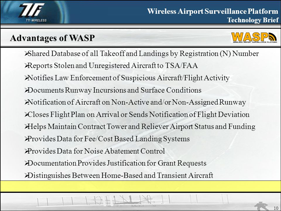 Wireless Airport Surveillance Platform Technology Brief 10 Advantages of WASP Shared Database of all Takeoff and Landings by Registration (N) Number Reports Stolen and Unregistered Aircraft to TSA/FAA Notifies Law Enforcement of Suspicious Aircraft/Flight Activity Documents Runway Incursions and Surface Conditions Notification of Aircraft on Non-Active and/or Non-Assigned Runway Closes Flight Plan on Arrival or Sends Notification of Flight Deviation Helps Maintain Contract Tower and Reliever Airport Status and Funding Provides Data for Fee/Cost Based Landing Systems Provides Data for Noise Abatement Control Documentation Provides Justification for Grant Requests Distinguishes Between Home-Based and Transient Aircraft