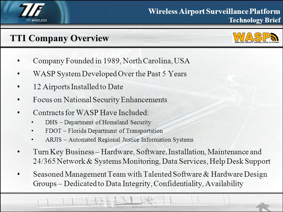 Wireless Airport Surveillance Platform Technology Brief TTI Company Overview Company Founded in 1989, North Carolina, USA WASP System Developed Over the Past 5 Years 12 Airports Installed to Date Focus on National Security Enhancements Contracts for WASP Have Included: DHS – Department of Homeland Security FDOT – Florida Department of Transportation ARJIS – Automated Regional Justice Information Systems Turn Key Business – Hardware, Software, Installation, Maintenance and 24/365 Network & Systems Monitoring, Data Services, Help Desk Support Seasoned Management Team with Talented Software & Hardware Design Groups – Dedicated to Data Integrity, Confidentiality, Availability