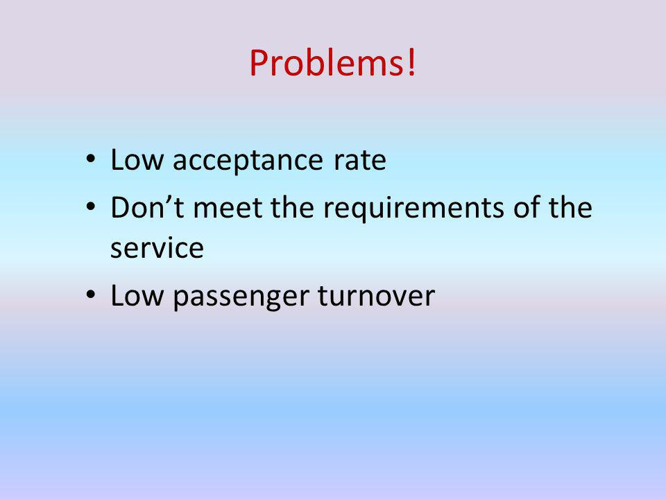 Problems! Low acceptance rate Dont meet the requirements of the service Low passenger turnover