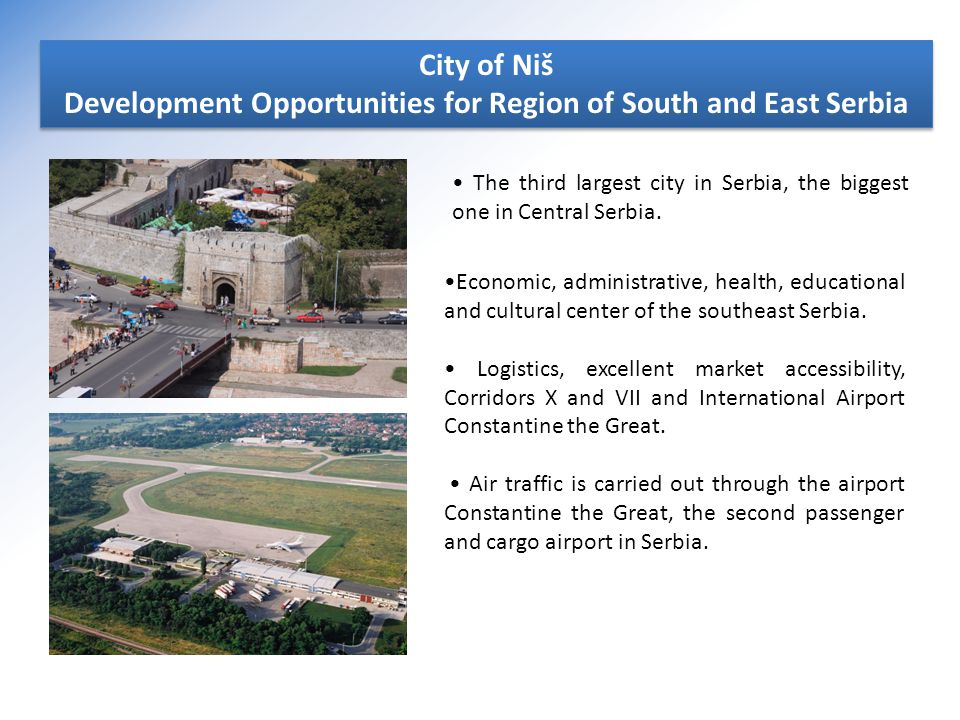 City of Niš Development Opportunities for Region of South and East Serbia City of Niš Development Opportunities for Region of South and East Serbia The third largest city in Serbia, the biggest one in Central Serbia.