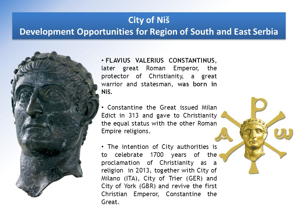 City of Niš Development Opportunities for Region of South and East Serbia City of Niš Development Opportunities for Region of South and East Serbia FLAVIUS VALERIUS CONSTANTINUS, later great Roman Emperor, the protector of Christianity, a great warrior and statesman, was born in Niš.