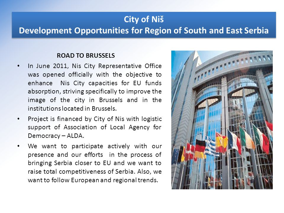 ROAD TO BRUSSELS In June 2011, Nis City Representative Office was opened officially with the objective to enhance Nis City capacities for EU funds absorption, striving specifically to improve the image of the city in Brussels and in the institutions located in Brussels.