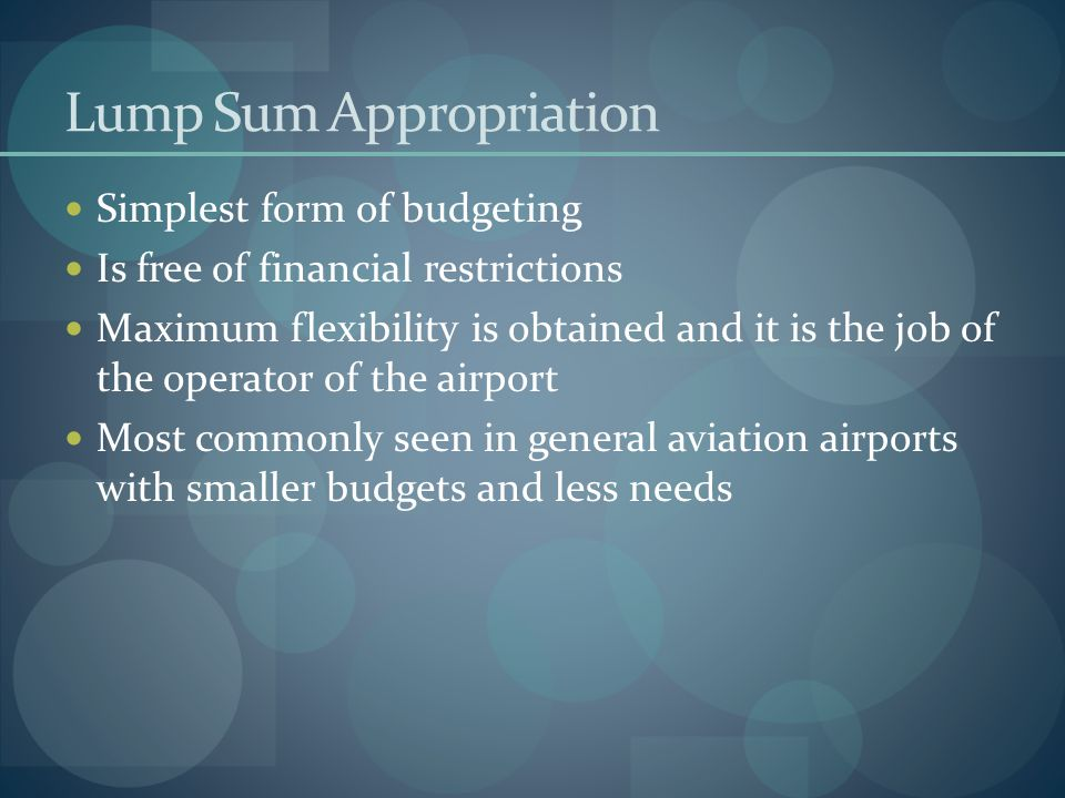 Lump Sum Appropriation Simplest form of budgeting Is free of financial restrictions Maximum flexibility is obtained and it is the job of the operator