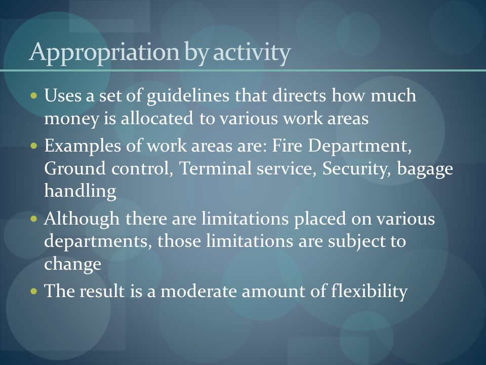 Appropriation by activity Uses a set of guidelines that directs how much money is allocated to various work areas Examples of work areas are: Fire Dep