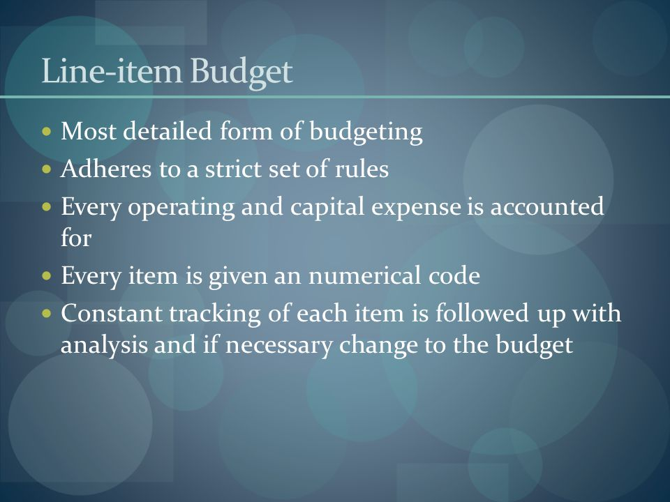 Line-item Budget Most detailed form of budgeting Adheres to a strict set of rules Every operating and capital expense is accounted for Every item is g