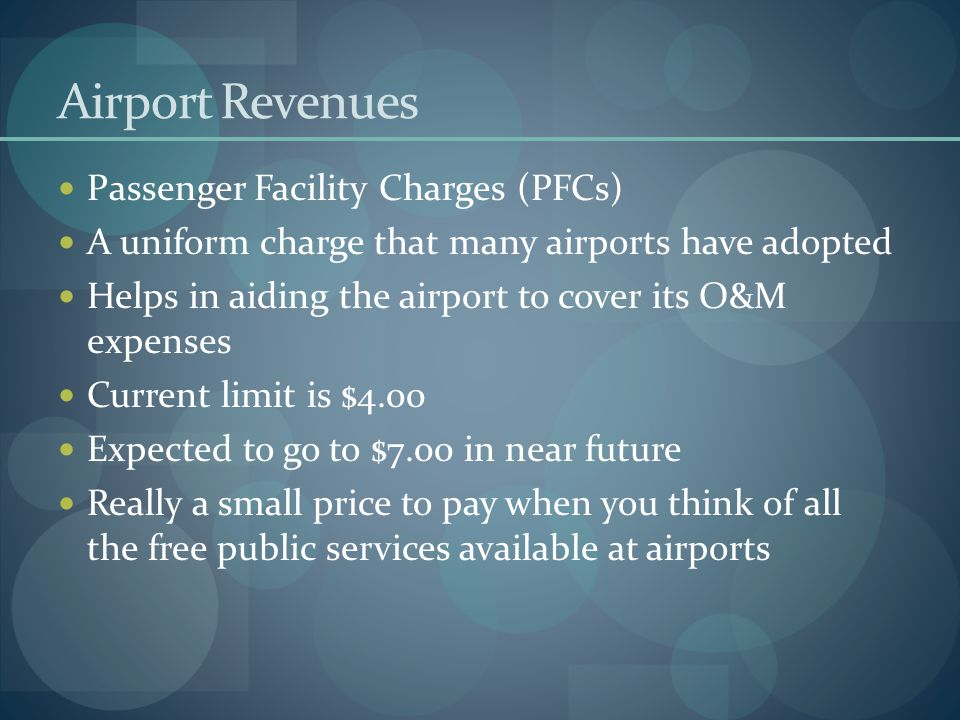 Airport Revenues Passenger Facility Charges (PFCs) A uniform charge that many airports have adopted Helps in aiding the airport to cover its O&M expen