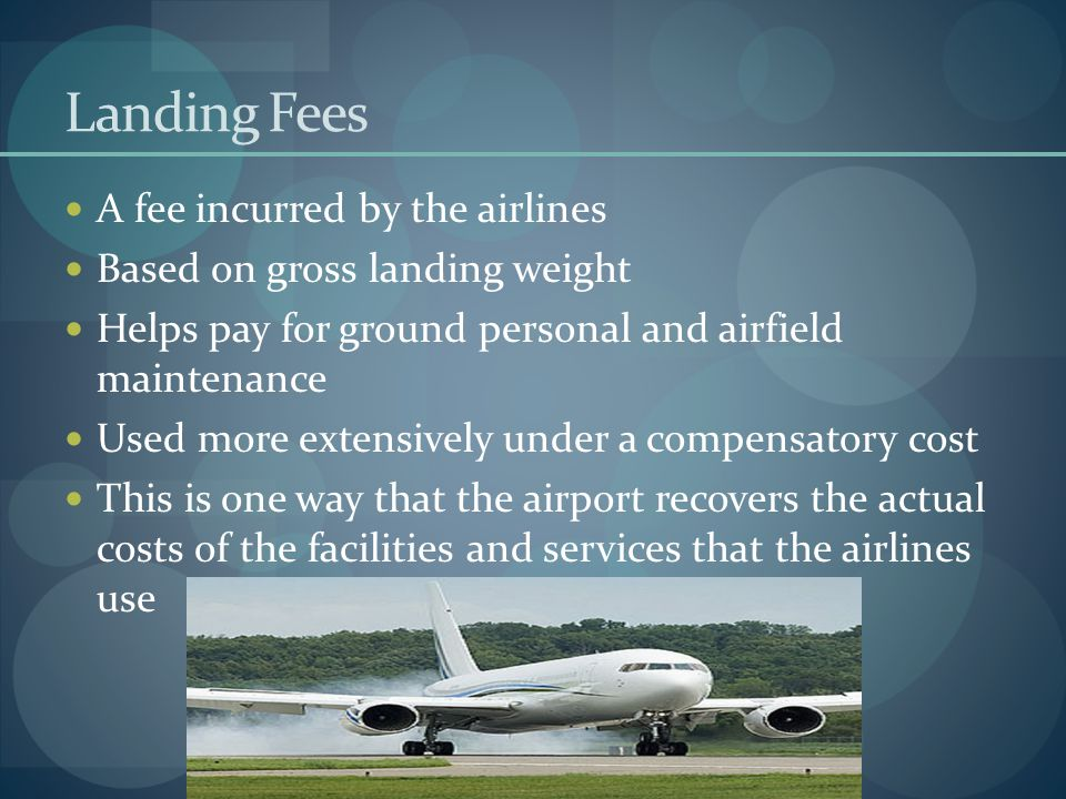 Landing Fees A fee incurred by the airlines Based on gross landing weight Helps pay for ground personal and airfield maintenance Used more extensively