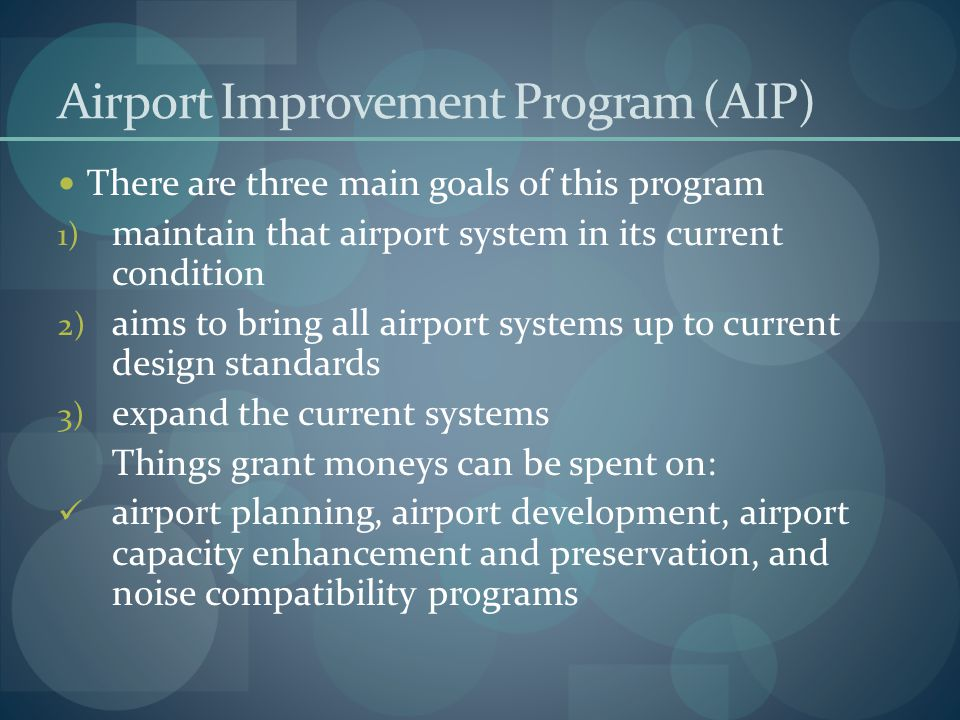 Airport Improvement Program (AIP) There are three main goals of this program 1) maintain that airport system in its current condition 2) aims to bring