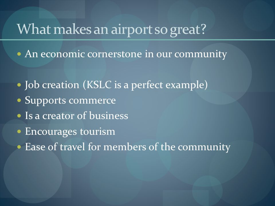 What makes an airport so great? An economic cornerstone in our community Job creation (KSLC is a perfect example) Supports commerce Is a creator of bu