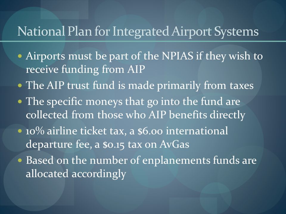 National Plan for Integrated Airport Systems Airports must be part of the NPIAS if they wish to receive funding from AIP The AIP trust fund is made pr