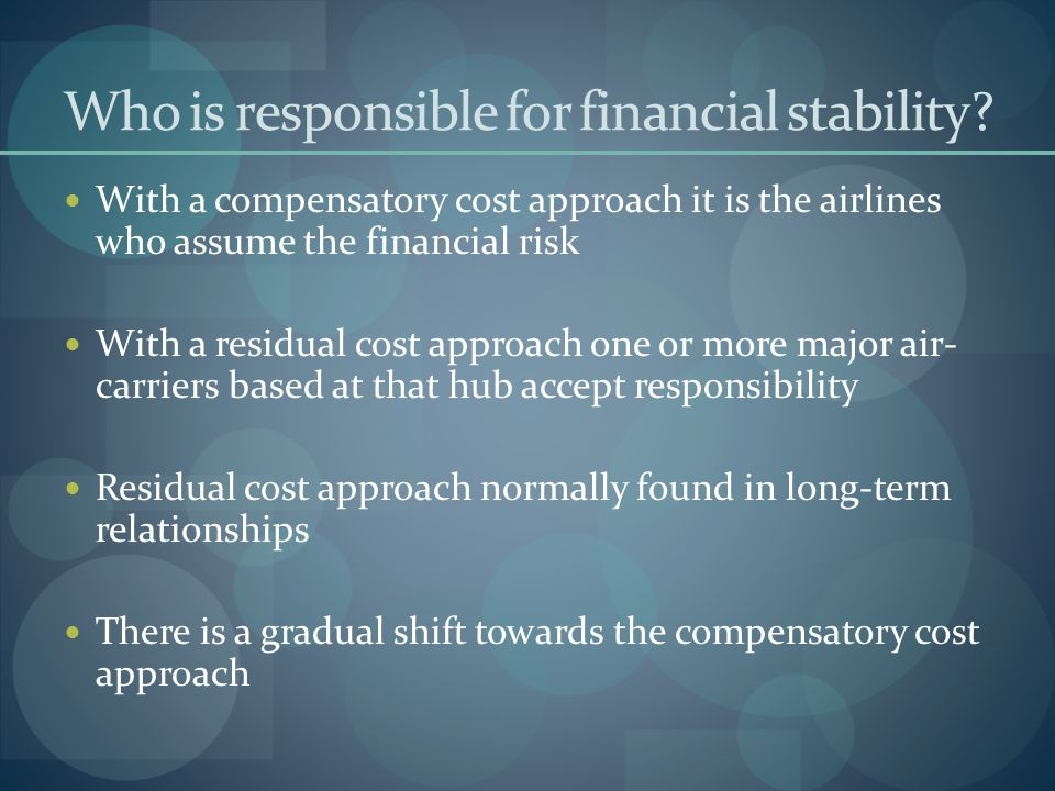 Who is responsible for financial stability? With a compensatory cost approach it is the airlines who assume the financial risk With a residual cost ap