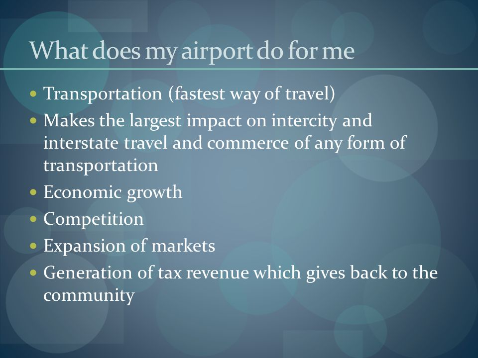 What does my airport do for me Transportation (fastest way of travel) Makes the largest impact on intercity and interstate travel and commerce of any