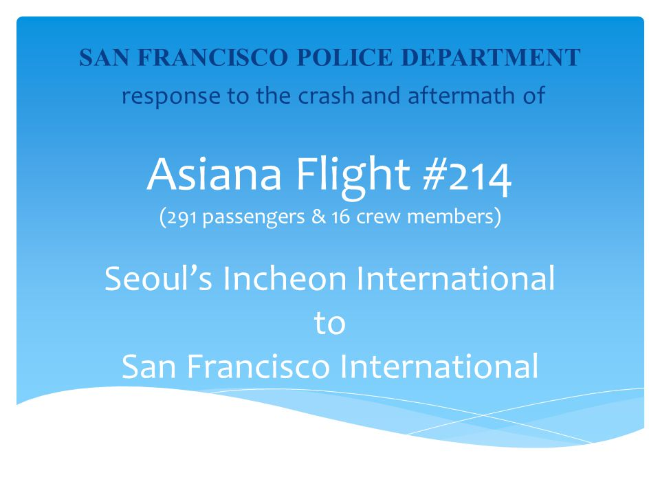 SAN FRANCISCO POLICE DEPARTMENT response to the crash and aftermath of Asiana Flight #214 (291 passengers & 16 crew members) Seouls Incheon Internatio