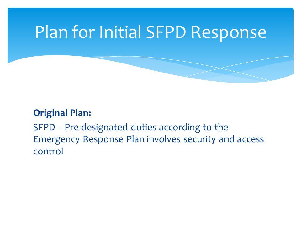 Original Plan: SFPD – Pre-designated duties according to the Emergency Response Plan involves security and access control Plan for Initial SFPD Respon