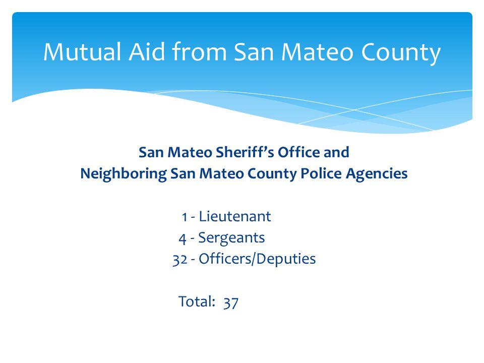 San Mateo Sheriffs Office and Neighboring San Mateo County Police Agencies 1 - Lieutenant 4 - Sergeants 32 - Officers/Deputies Total: 37 Mutual Aid fr