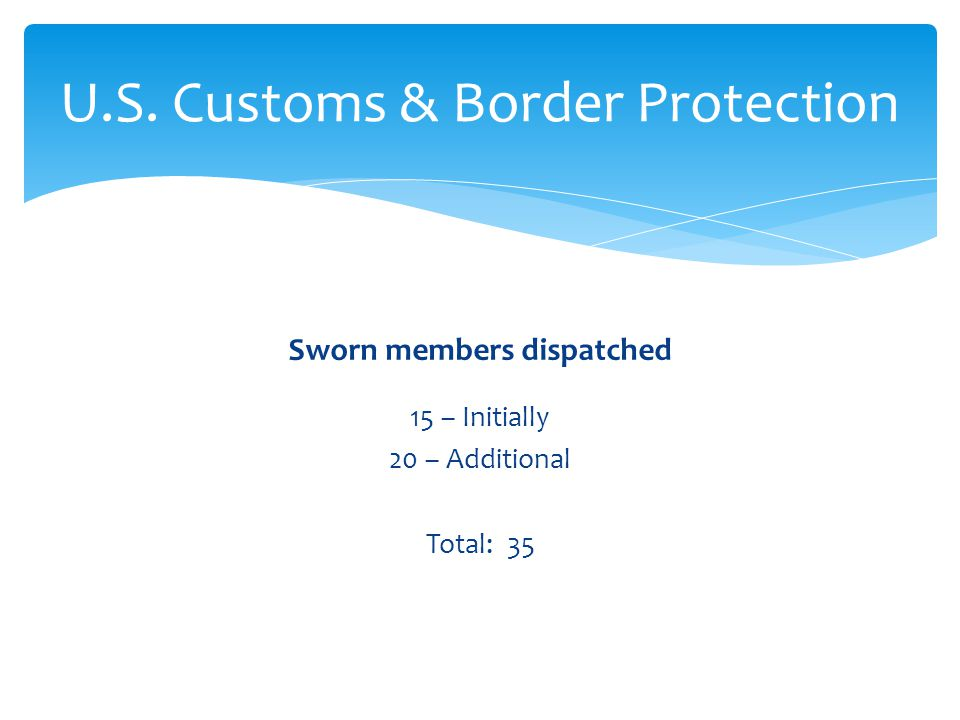 Sworn members dispatched 15 – Initially 20 – Additional Total: 35 U.S. Customs & Border Protection