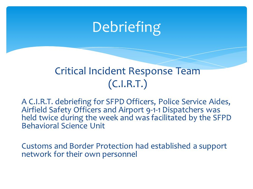 Critical Incident Response Team (C.I.R.T.) A C.I.R.T. debriefing for SFPD Officers, Police Service Aides, Airfield Safety Officers and Airport 9-1-1 D