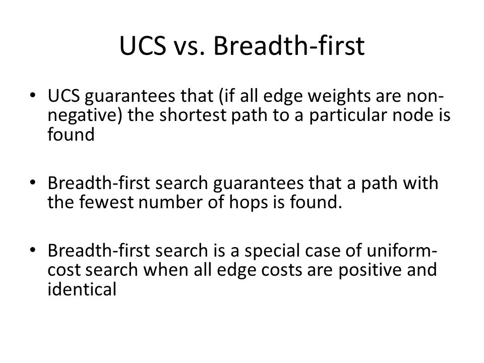 UCS vs. Breadth-first UCS guarantees that (if all edge weights are non- negative) the shortest path to a particular node is found Breadth-first search