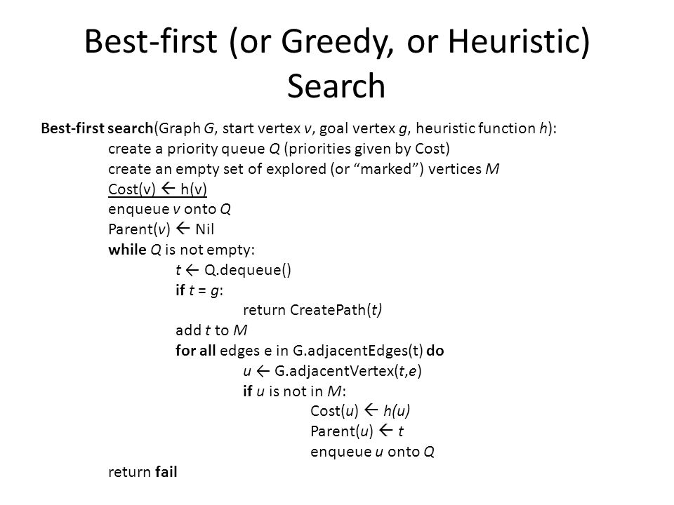 Best-first (or Greedy, or Heuristic) Search Best-first search(Graph G, start vertex v, goal vertex g, heuristic function h): create a priority queue Q