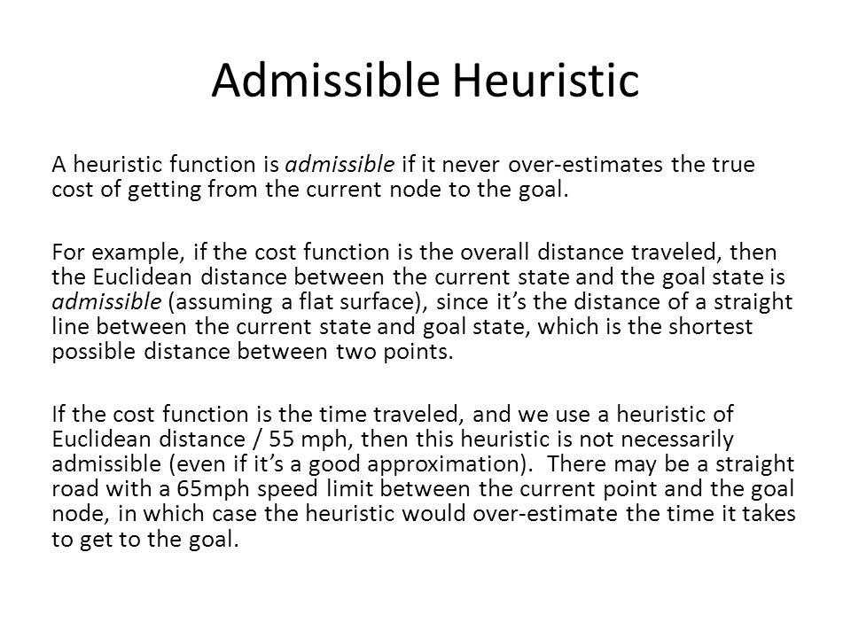 Admissible Heuristic A heuristic function is admissible if it never over-estimates the true cost of getting from the current node to the goal. For exa