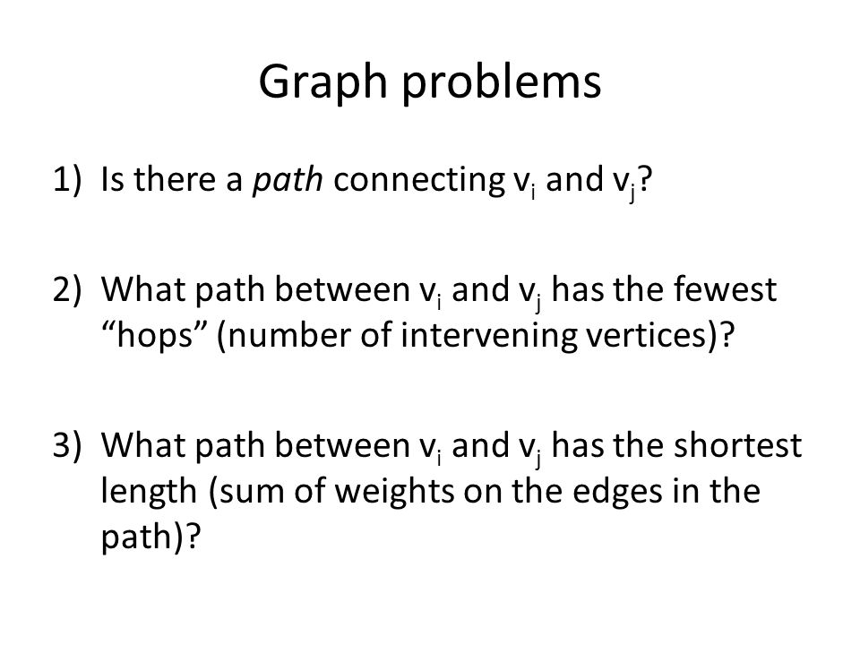 Graph problems 1)Is there a path connecting v i and v j ? 2)What path between v i and v j has the fewest hops (number of intervening vertices)? 3)What