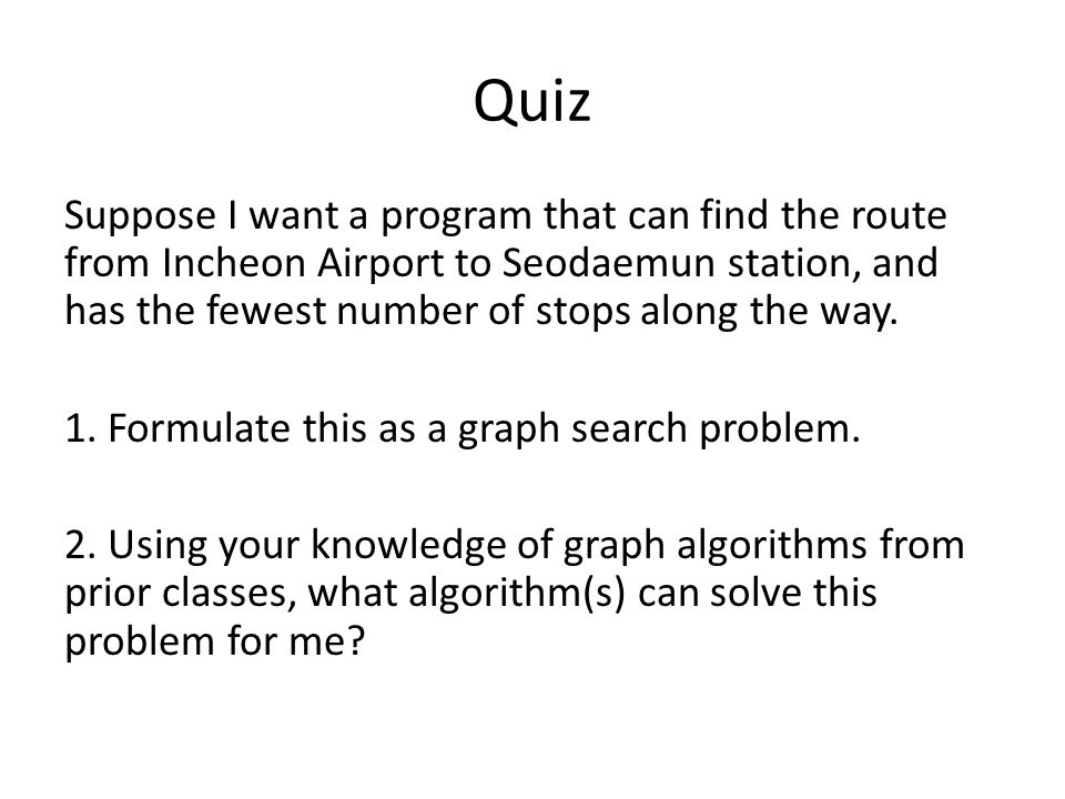 Quiz Suppose I want a program that can find the route from Incheon Airport to Seodaemun station, and has the fewest number of stops along the way. 1.