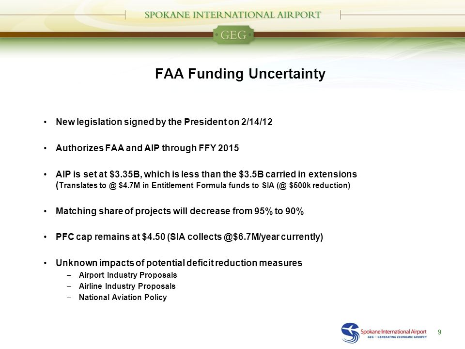 FAA Funding Uncertainty New legislation signed by the President on 2/14/12 Authorizes FAA and AIP through FFY 2015 AIP is set at $3.35B, which is less than the $3.5B carried in extensions ( Translates to @ $4.7M in Entitlement Formula funds to SIA (@ $500k reduction) Matching share of projects will decrease from 95% to 90% PFC cap remains at $4.50 (SIA collects @$6.7M/year currently) Unknown impacts of potential deficit reduction measures –Airport Industry Proposals –Airline Industry Proposals –National Aviation Policy 9
