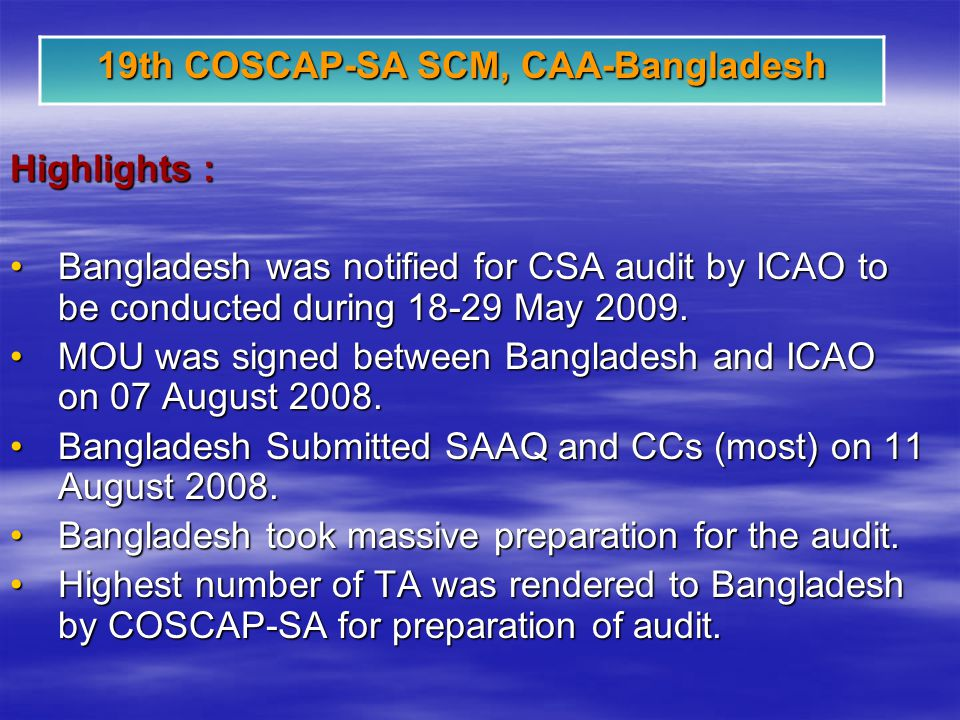 19th COSCAP-SA SCM, CAA-Bangladesh Highlights : Bangladesh was notified for CSA audit by ICAO to be conducted during 18-29 May 2009.Bangladesh was notified for CSA audit by ICAO to be conducted during 18-29 May 2009.