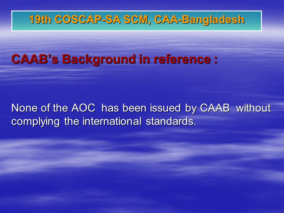 19th COSCAP-SA SCM, CAA-Bangladesh CAABs Background in reference : None of the AOC has been issued by CAAB without complying the international standards.