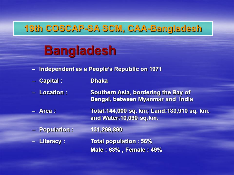 Bangladesh –Independent as a Peoples Republic on 1971 –Capital :Dhaka –Location : Southern Asia, bordering the Bay of Bengal, between Myanmar and India –Area :Total:144,000 sq.