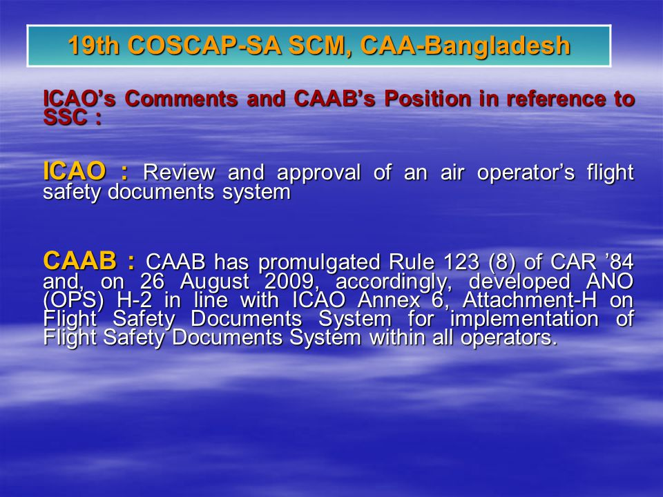 19th COSCAP-SA SCM, CAA-Bangladesh ICAOs Comments and CAABs Position in reference to SSC : ICAO : Review and approval of an air operators flight safety documents system CAAB : CAAB has promulgated Rule 123 (8) of CAR 84 and, on 26 August 2009, accordingly, developed ANO (OPS) H-2 in line with ICAO Annex 6, Attachment-H on Flight Safety Documents System for implementation of Flight Safety Documents System within all operators.