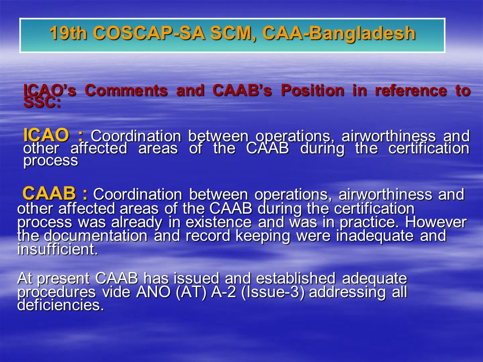 19th COSCAP-SA SCM, CAA-Bangladesh ICAOs Comments and CAABs Position in reference to SSC: ICAO : Coordination between operations, airworthiness and other affected areas of the CAAB during the certification process CAAB : Coordination between operations, airworthiness and other affected areas of the CAAB during the certification process was already in existence and was in practice.