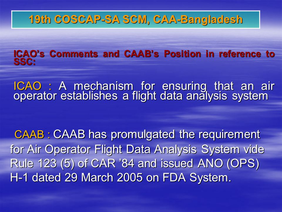 19th COSCAP-SA SCM, CAA-Bangladesh ICAOs Comments and CAABs Position in reference to SSC: ICAO : A mechanism for ensuring that an air operator establishes a flight data analysis system CAAB : CAAB has promulgated the requirement for Air Operator Flight Data Analysis System vide Rule 123 (5) of CAR 84 and issued ANO (OPS) H-1 dated 29 March 2005 on FDA System.