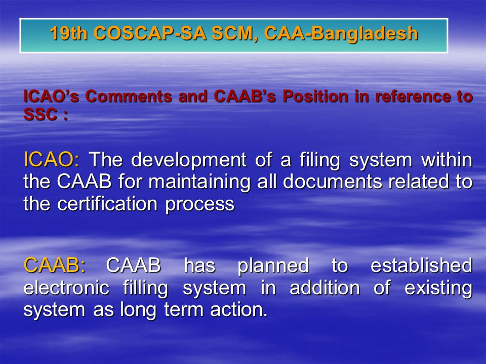 19th COSCAP-SA SCM, CAA-Bangladesh ICAOs Comments and CAABs Position in reference to SSC : ICAO: The development of a filing system within the CAAB for maintaining all documents related to the certification process CAAB: CAAB has planned to established electronic filling system in addition of existing system as long term action.
