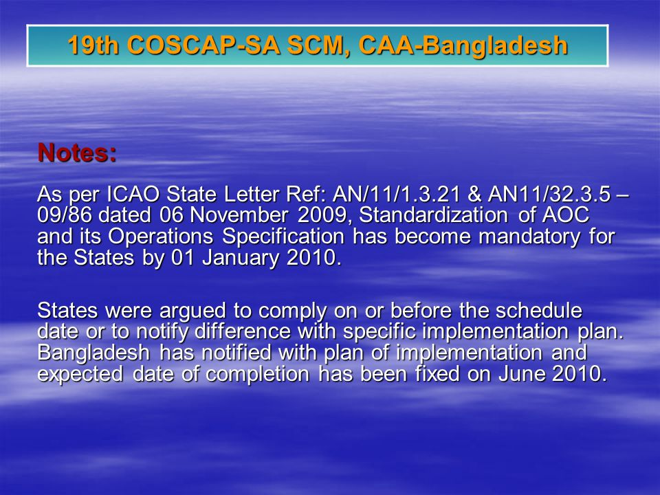 19th COSCAP-SA SCM, CAA-Bangladesh Notes: As per ICAO State Letter Ref: AN/11/1.3.21 & AN11/32.3.5 – 09/86 dated 06 November 2009, Standardization of AOC and its Operations Specification has become mandatory for the States by 01 January 2010.