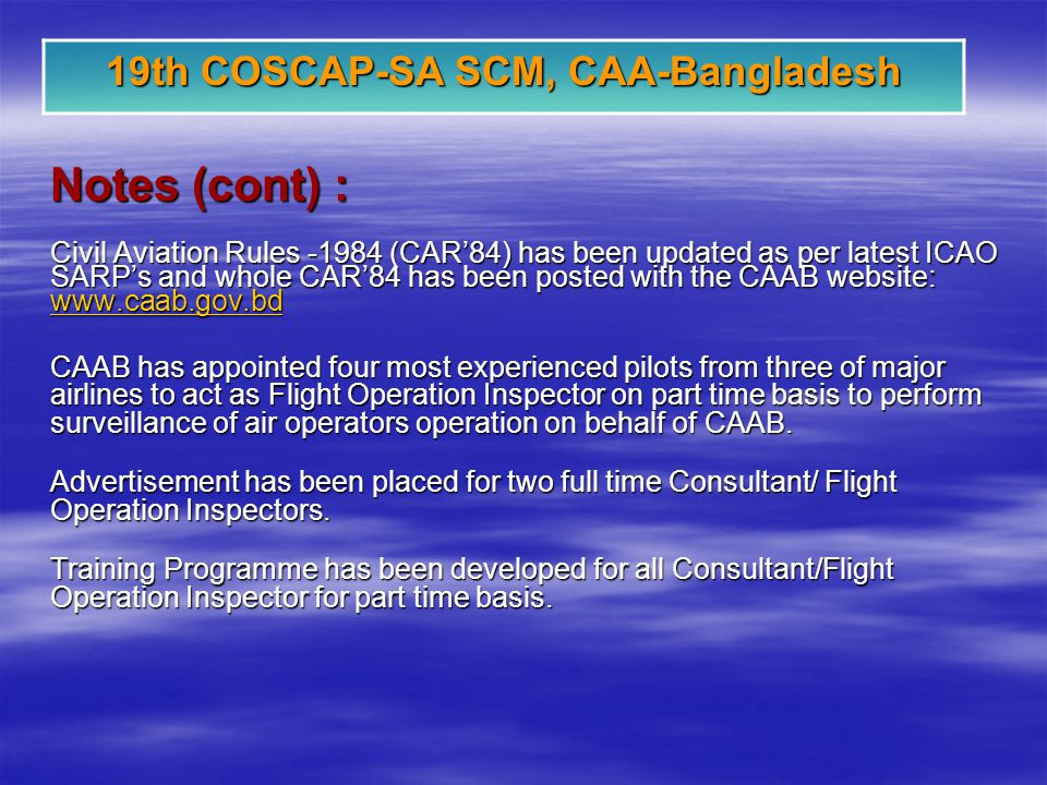 19th COSCAP-SA SCM, CAA-Bangladesh Notes (cont) : Civil Aviation Rules -1984 (CAR84) has been updated as per latest ICAO SARPs and whole CAR84 has been posted with the CAAB website: www.caab.gov.bd www.caab.gov.bd CAAB has appointed four most experienced pilots from three of major airlines to act as Flight Operation Inspector on part time basis to perform surveillance of air operators operation on behalf of CAAB.