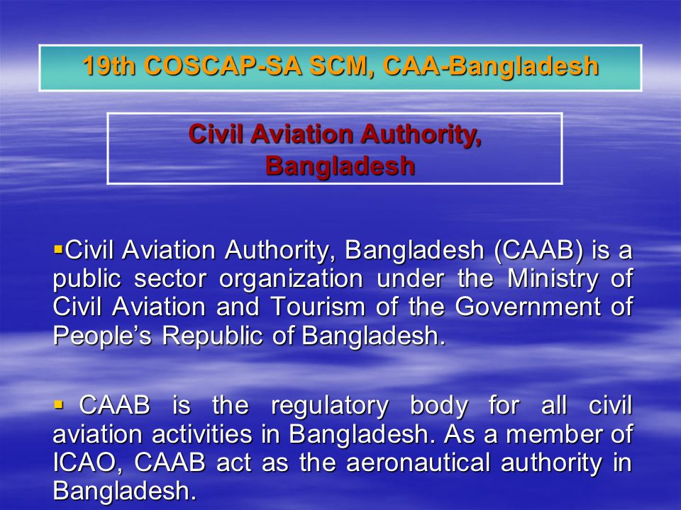Civil Aviation Authority, Bangladesh (CAAB) is a public sector organization under the Ministry of Civil Aviation and Tourism of the Government of Peoples Republic of Bangladesh.