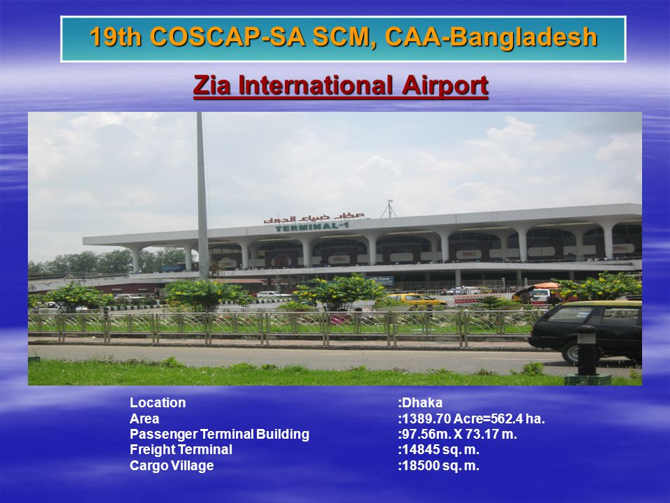 Zia International Airport 19th COSCAP-SA SCM, CAA-Bangladesh Location:Dhaka Area:1389.70 Acre=562.4 ha.